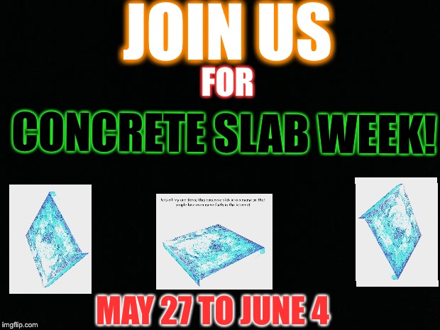 Let's all try to force this concrete slab into a meme to make people lose even more faith in the internet, concrete slab week | JOIN US FOR CONCRETE SLAB WEEK! MAY 27 TO JUNE 4 | image tagged in memes,funny | made w/ Imgflip meme maker
