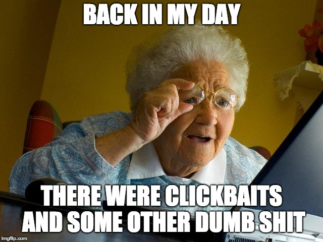 Grandma Finds The Internet Meme | BACK IN MY DAY THERE WERE CLICKBAITS AND SOME OTHER DUMB SHIT | image tagged in memes,grandma finds the internet | made w/ Imgflip meme maker