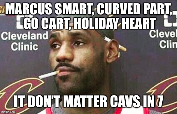 Lebron cigarette  | MARCUS SMART, CURVED PART, GO CART, HOLIDAY HEART IT DON'T MATTER CAVS IN 7 | image tagged in lebron cigarette | made w/ Imgflip meme maker