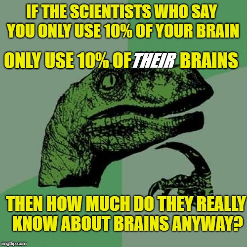 When you get to 100% give me a call | IF THE SCIENTISTS WHO SAY YOU ONLY USE 10% OF YOUR BRAIN ONLY USE 10% OF  *****    BRAINS THEN HOW MUCH DO THEY REALLY KNOW ABOUT BRAINS ANY | image tagged in memes,philosoraptor,science | made w/ Imgflip meme maker