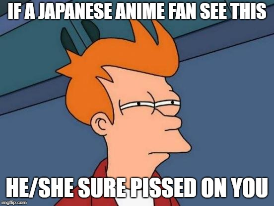 Futurama Fry Meme | IF A JAPANESE ANIME FAN SEE THIS HE/SHE SURE PISSED ON YOU | image tagged in memes,futurama fry | made w/ Imgflip meme maker