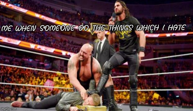 Seth Rollins | ME WHEN SOMEONE DO THE THINGS WHICH I HATE | image tagged in seth rollins | made w/ Imgflip meme maker
