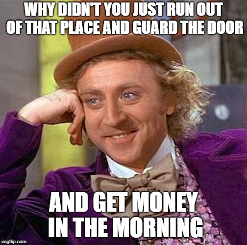 Creepy Condescending Wonka Meme | WHY DIDN'T YOU JUST RUN OUT OF THAT PLACE AND GUARD THE DOOR AND GET MONEY IN THE MORNING | image tagged in memes,creepy condescending wonka | made w/ Imgflip meme maker