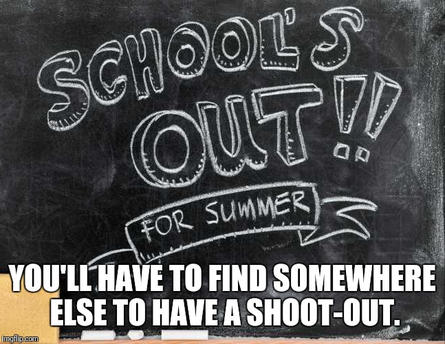 School's out! | YOU'LL HAVE TO FIND SOMEWHERE ELSE TO HAVE A SHOOT-OUT. | image tagged in memes,school's out,school,shooting | made w/ Imgflip meme maker