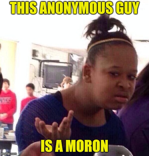Black Girl Wat Meme | THIS ANONYMOUS GUY IS A MORON | image tagged in memes,black girl wat | made w/ Imgflip meme maker
