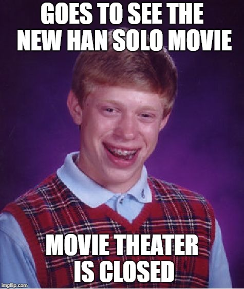 Bad Luck Brian | GOES TO SEE THE NEW HAN SOLO MOVIE MOVIE THEATER IS CLOSED | image tagged in memes,bad luck brian,doctordoomsday180,star wars,han solo,solo | made w/ Imgflip meme maker