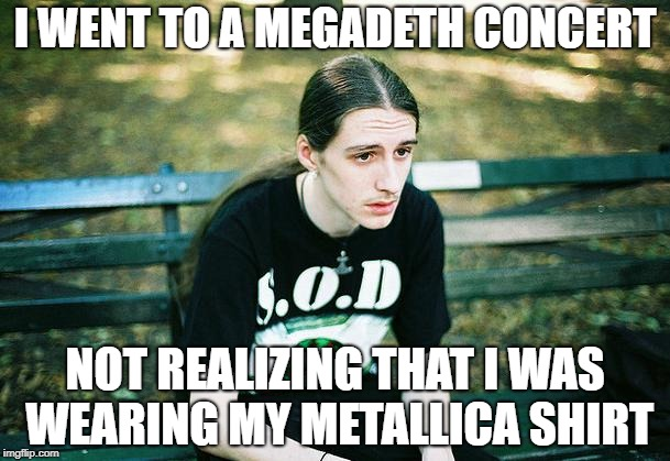 1st World Metal Problems | I WENT TO A MEGADETH CONCERT NOT REALIZING THAT I WAS WEARING MY METALLICA SHIRT | image tagged in first world metal problems,memes,doctordoomsday180,metallica,megadeth,thrash metal | made w/ Imgflip meme maker