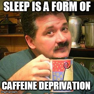 Sleep is a form of caffeine deprivation | SLEEP IS A FORM OF CAFFEINE DEPRIVATION | image tagged in dan's coffee,sleep,coffee,sleep deprivation creations | made w/ Imgflip meme maker