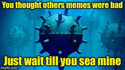 You thought others memes were bad Just wait till you sea mine | image tagged in sea mine,memes,bad pun,bad puns,sea | made w/ Imgflip meme maker