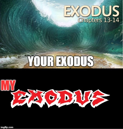 Your Exodus, My Exodus | YOUR EXODUS MY | image tagged in memes,doctordoomsday180,exodus,heavy metal,thrash metal,religion | made w/ Imgflip meme maker