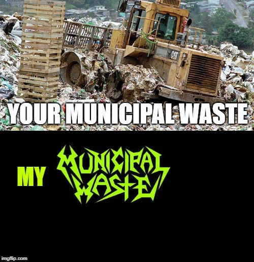 Your Municipal Waste, My Municipal Waste | YOUR MUNICIPAL WASTE MY | image tagged in memes,doctordoomsday180,municipal waste,heavy metal,thrash metal,waste | made w/ Imgflip meme maker