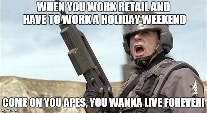 WHEN YOU WORK RETAIL AND HAVE TO WORK A HOLIDAY WEEKEND COME ON YOU APES, YOU WANNA LIVE FOREVER! | image tagged in starship trooper | made w/ Imgflip meme maker
