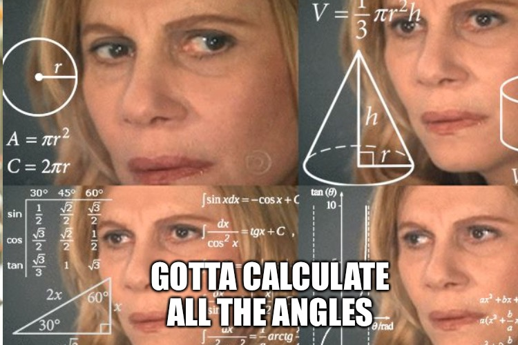 GOTTA CALCULATE ALL THE ANGLES | made w/ Imgflip meme maker