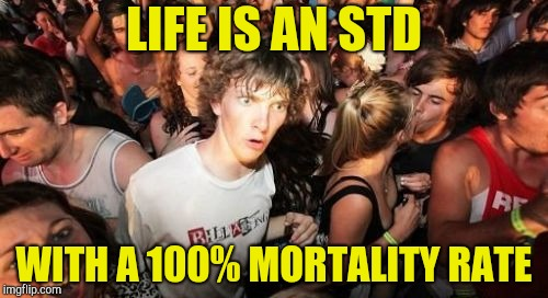 Think about it | LIFE IS AN STD WITH A 100% MORTALITY RATE | image tagged in memes,sudden clarity clarence,george carlin,std,life,powermetalhead | made w/ Imgflip meme maker