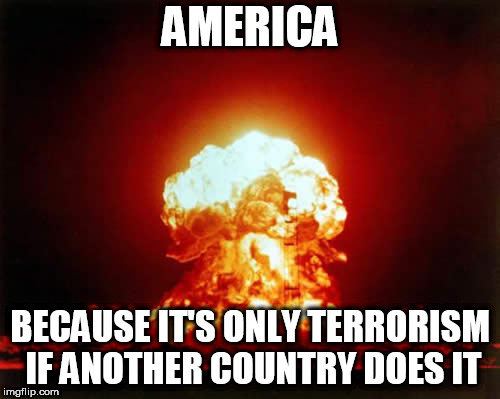 Nuclear Explosion | AMERICA BECAUSE IT'S ONLY TERRORISM IF ANOTHER COUNTRY DOES IT | image tagged in memes,nuclear explosion,terrorism,terrorist,america,hypocrisy | made w/ Imgflip meme maker