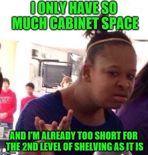 Black Girl Wat Meme | I ONLY HAVE SO MUCH CABINET SPACE AND I'M ALREADY TOO SHORT FOR THE 2ND LEVEL OF SHELVING AS IT IS | image tagged in memes,black girl wat | made w/ Imgflip meme maker