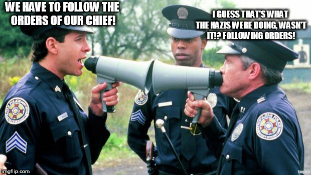 WE HAVE TO FOLLOW THE ORDERS OF OUR CHIEF! I GUESS THAT'S WHAT THE NAZIS WERE DOING, WASN'T IT!? FOLLOWING ORDERS! | image tagged in police arguing,blind faith,blind obediance,nazis,orders,blind | made w/ Imgflip meme maker