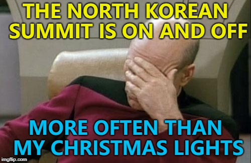 We'll just have to wait and see... :) | THE NORTH KOREAN SUMMIT IS ON AND OFF MORE OFTEN THAN MY CHRISTMAS LIGHTS | image tagged in memes,captain picard facepalm,north korea summit,kim jong un,donald trump | made w/ Imgflip meme maker