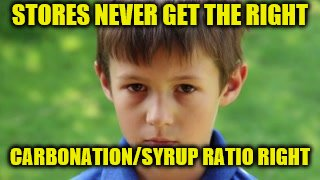STORES NEVER GET THE RIGHT CARBONATION/SYRUP RATIO RIGHT | made w/ Imgflip meme maker
