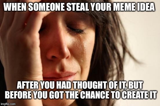 First World Problems Meme | WHEN SOMEONE STEAL YOUR MEME IDEA AFTER YOU HAD THOUGHT OF IT, BUT BEFORE YOU GOT THE CHANCE TO CREATE IT | image tagged in memes,first world problems | made w/ Imgflip meme maker