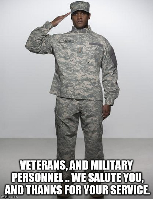 military | VETERANS, AND MILITARY PERSONNEL .. WE SALUTE YOU, AND THANKS FOR YOUR SERVICE. | image tagged in military | made w/ Imgflip meme maker