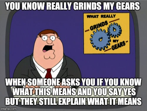 Peter Griffin News Meme | YOU KNOW REALLY GRINDS MY GEARS WHEN SOMEONE ASKS YOU IF YOU KNOW WHAT THIS MEANS AND YOU SAY YES BUT THEY STILL EXPLAIN WHAT IT MEANS | image tagged in memes,peter griffin news | made w/ Imgflip meme maker