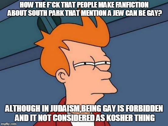 Futurama Fry Meme | HOW THE F*CK THAT PEOPLE MAKE FANFICTION ABOUT SOUTH PARK THAT MENTION A JEW CAN BE GAY? ALTHOUGH IN JUDAISM,BEING GAY IS FORBIDDEN AND IT N | image tagged in memes,futurama fry | made w/ Imgflip meme maker