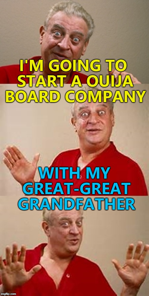 Knock once to buy one... :) |  I'M GOING TO START A OUIJA BOARD COMPANY; WITH MY GREAT-GREAT GRANDFATHER | image tagged in bad pun dangerfield,memes,ouija board | made w/ Imgflip meme maker