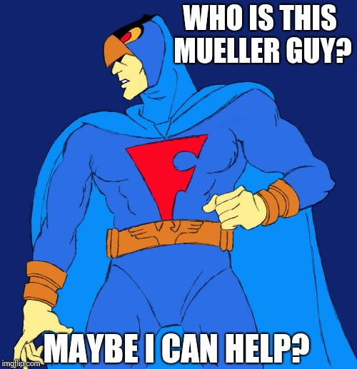 Blue Falcon | WHO IS THIS MUELLER GUY? MAYBE I CAN HELP? | image tagged in blue falcon | made w/ Imgflip meme maker