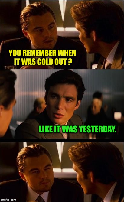 Inception Meme | YOU REMEMBER WHEN IT WAS COLD OUT ? LIKE IT WAS YESTERDAY. | image tagged in memes,inception,weather | made w/ Imgflip meme maker