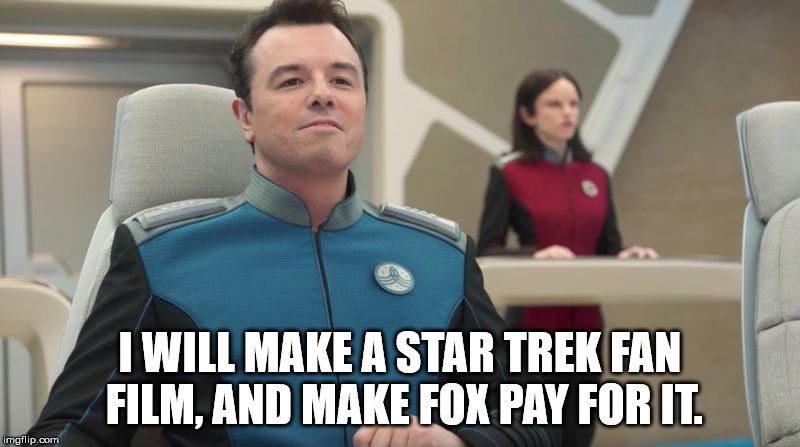 I WILL MAKE A STAR TREK FAN FILM, AND MAKE FOX PAY FOR IT. | image tagged in ed mercer,the orville | made w/ Imgflip meme maker