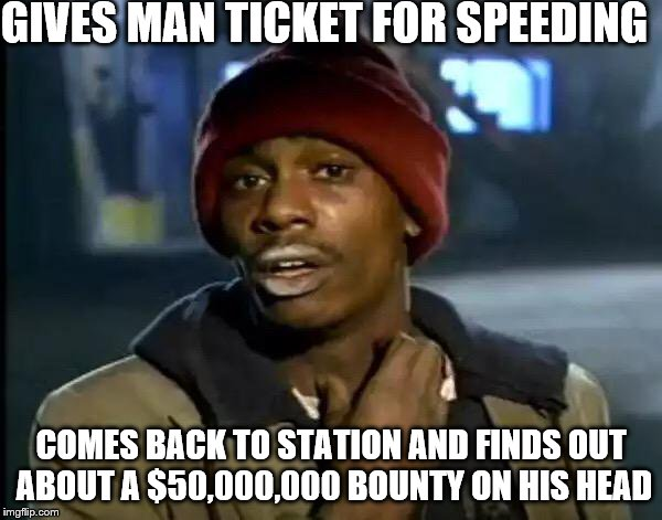 Y'all Got Any More Of That | GIVES MAN TICKET FOR SPEEDING COMES BACK TO STATION AND FINDS OUT ABOUT A $50,000,000 BOUNTY ON HIS HEAD | image tagged in memes,y'all got any more of that | made w/ Imgflip meme maker