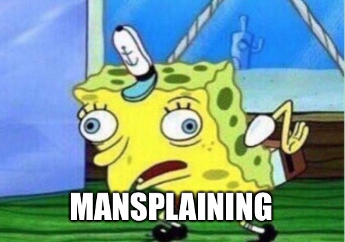 Mocking Spongebob Meme | MANSPLAINING | image tagged in memes,mocking spongebob | made w/ Imgflip meme maker