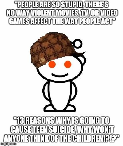 "Scumbag Redditor | ""PEOPLE ARE SO STUPID, THERE'S NO WAY VIOLENT MOVIES, TV, OR VIDEO GAMES AFFECT THE WAY PEOPLE ACT"" ""13 REASONS WHY IS GOING TO CAUSE TEEN S 
