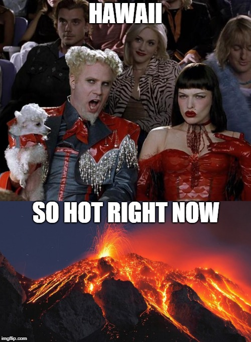 Hawaii | HAWAII SO HOT RIGHT NOW | image tagged in hawaii,volcano,eruption,memes | made w/ Imgflip meme maker