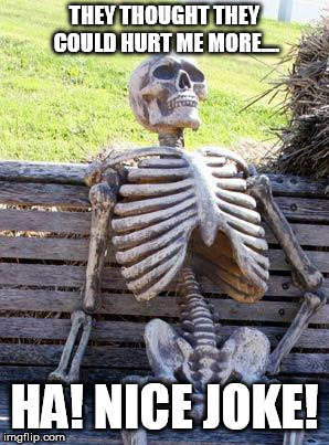 Waiting Skeleton Meme | THEY THOUGHT THEY COULD HURT ME MORE.... HA! NICE JOKE! | image tagged in memes,waiting skeleton | made w/ Imgflip meme maker