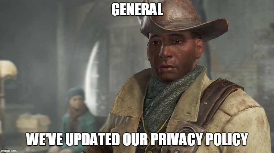 Preston Garvey - Fallout 4 | GENERAL WE'VE UPDATED OUR PRIVACY POLICY | image tagged in preston garvey - fallout 4,gaming | made w/ Imgflip meme maker