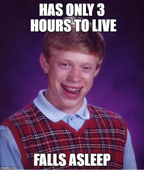 Bad Luck Brian | HAS ONLY 3 HOURS TO LIVE FALLS ASLEEP | image tagged in memes,bad luck brian,sleep,life,funny | made w/ Imgflip meme maker