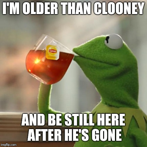 They are still at it | I'M OLDER THAN CLOONEY AND BE STILL HERE AFTER HE'S GONE | image tagged in memes,but thats none of my business,kermit the frog | made w/ Imgflip meme maker