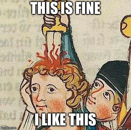 Medieval Art | THIS IS FINE I LIKE THIS | image tagged in medieval art | made w/ Imgflip meme maker
