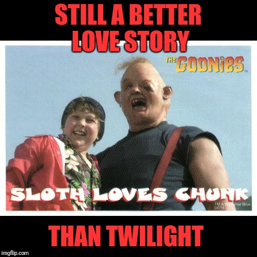 Teh Gooneys | STILL A BETTER LOVE STORY THAN TWILIGHT | image tagged in memes,funny,dank,the goonies,chunk | made w/ Imgflip meme maker