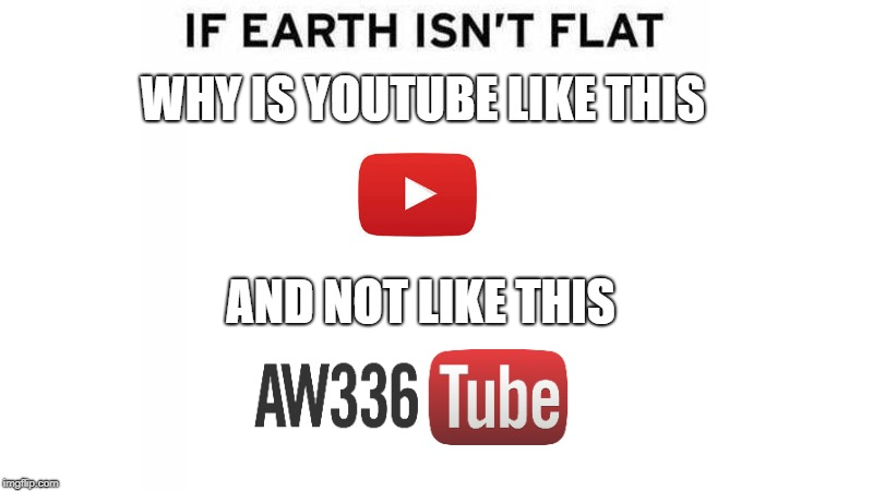 If Earth Isn't flat | WHY IS YOUTUBE LIKE THIS AND NOT LIKE THIS | image tagged in if earth isn't flat | made w/ Imgflip meme maker