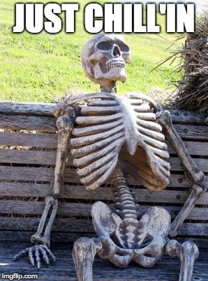 Waiting Skeleton Meme | JUST CHILL'IN | image tagged in memes,waiting skeleton | made w/ Imgflip meme maker