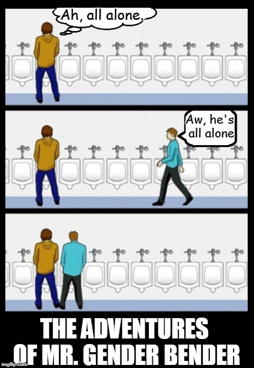 Adventure One:  Mr. Gender Bender Befriends a Urinator | Ah, all alone. Aw, he's all alone THE ADVENTURES OF MR. GENDER BENDER | image tagged in vince vance,mr gender bender,blurring the lines,men's urinals,bathroom humor,social justice warrior | made w/ Imgflip meme maker