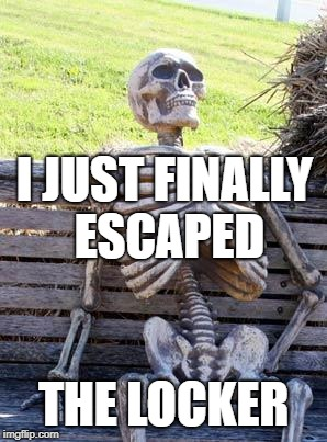 Waiting Skeleton Meme | I JUST FINALLY ESCAPED THE LOCKER | image tagged in memes,waiting skeleton | made w/ Imgflip meme maker