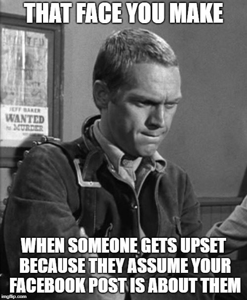 McQueen Don't Care | THAT FACE YOU MAKE WHEN SOMEONE GETS UPSET BECAUSE THEY ASSUME YOUR FACEBOOK POST IS ABOUT THEM | image tagged in snowflakes,facebook,that face you make when,upset | made w/ Imgflip meme maker