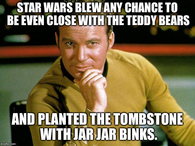 Kirk > Picard | STAR WARS BLEW ANY CHANCE TO BE EVEN CLOSE WITH THE TEDDY BEARS AND PLANTED THE TOMBSTONE WITH JAR JAR BINKS. | image tagged in kirk  picard | made w/ Imgflip meme maker