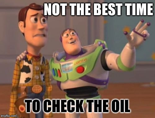 X, X Everywhere Meme | NOT THE BEST TIME TO CHECK THE OIL | image tagged in memes,x,x everywhere,x x everywhere | made w/ Imgflip meme maker