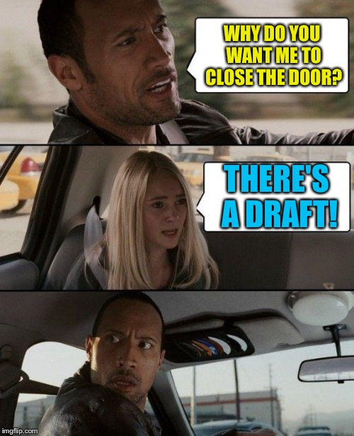 The Rock Driving Meme | WHY DO YOU WANT ME TO CLOSE THE DOOR? THERE'S A DRAFT! | image tagged in memes,the rock driving | made w/ Imgflip meme maker