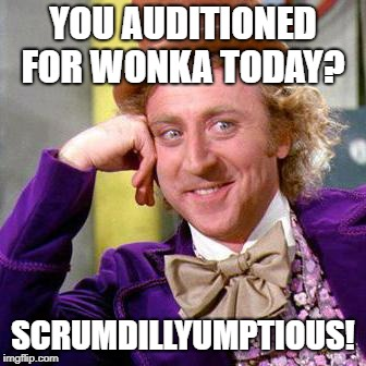 Willy Wonka Blank | YOU AUDITIONED FOR WONKA TODAY? SCRUMDILLYUMPTIOUS! | image tagged in willy wonka blank | made w/ Imgflip meme maker